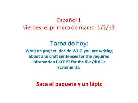 Español 1 viernes, el primero de marzo 1/3/13 Tarea de hoy: Work on project- decide WHO you are writing about and craft sentences for the required information.