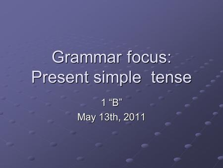 "Grammar focus: Present simple tense 1 ""B"" May 13th, 2011."