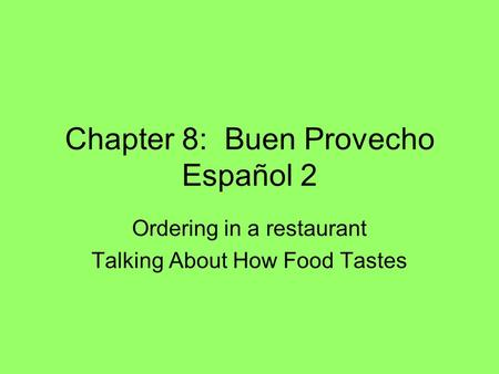 Chapter 8: Buen Provecho Español 2 Ordering in a restaurant Talking About How Food Tastes.