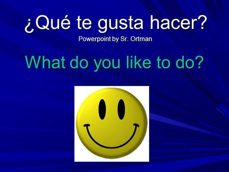 What do you like to do? ¿Qué te gusta hacer? Powerpoint by Sr. Ortman.