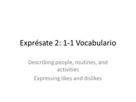 Exprésate 2: 1-1 Vocabulario Describing people, routines, and activities Expressing likes and dislikes.