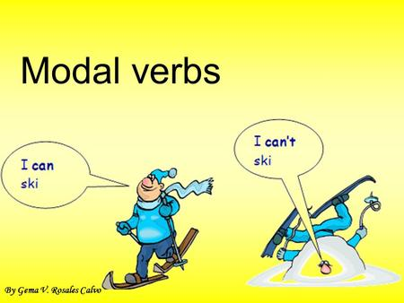 Modal verbs By Gema V. Rosales Calvo. What are Modal Verbs? Modal verbs are special verbs which behave very differently from normal verbs. Here are some.