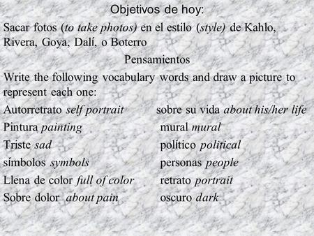 Objetivos de hoy: Sacar fotos (to take photos) en el estilo (style) de Kahlo, Rivera, Goya, Dal í, o Boterro Pensamientos Write the following vocabulary.