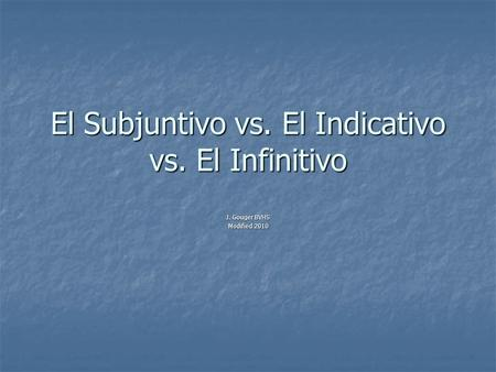 El Subjuntivo vs. El Indicativo vs. El Infinitivo J. Gouger BVHS Modified 2010.