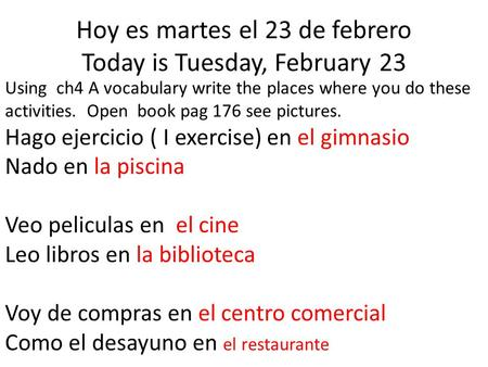 Hoy es martes el 23 de febrero Today is Tuesday, February 23 Using ch4 A vocabulary write the places where you do these activities. Open book pag 176 see.