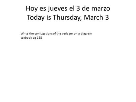 Hoy es jueves el 3 de marzo Today is Thursday, March 3 Write the conjugations of the verb ser on a diagram texbook pg 158.