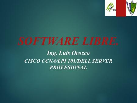 SOFTWARE LIBRE. Ing. Luis Orozco CISCO CCNA/LPI 101/DELL SERVER PROFESIONAL.