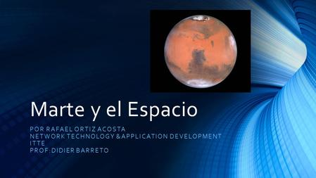 Marte y el Espacio POR RAFAEL ORTIZ ACOSTA NETWORK TECHNOLOGY &APPLICATION DEVELOPMENT ITTE PROF:DIDIER BARRETO.