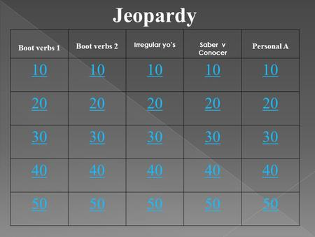 Jeopardy Boot verbs 1 Boot verbs 2 Irregular yo'sSaber v Conocer Personal A 10 20 30 40 50.