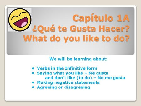 Cap í tulo 1A ¿Qu é te Gusta Hacer? What do you like to do? We will be learning about: Verbs in the Infinitive form Saying what you like – Me gusta and.
