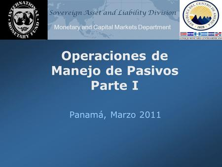 Sovereign Asset and Liability Division Monetary and Capital Markets Department Operaciones de Manejo de Pasivos Parte I Panamá, Marzo 2011.