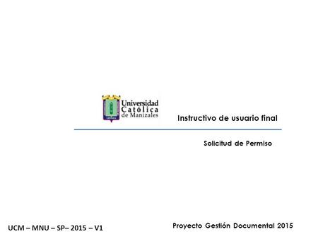 Instructivo de usuario final Solicitud de Permiso UCM – MNU – SP– 2015 – V1 Proyecto Gestión Documental 2015.