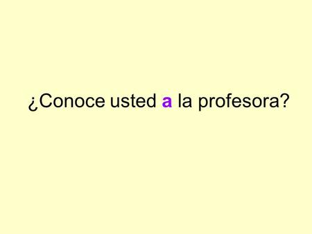 "¿Conoce usted a la profesora?. La ""a"" personal The personal ""a"" has no equivalent in English. We use it in Spanish before a direct object noun that refers."