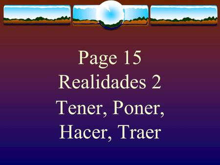 "Page 15 Realidades 2 Tener, Poner, Hacer, Traer The Verb TENER  The verb TENER, which means ""to have"" follows the pattern of other -er verbs."