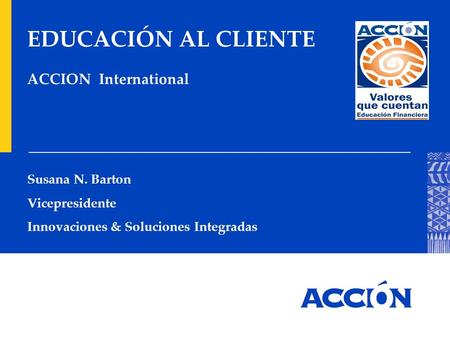 EDUCACIÓN AL CLIENTE ACCION International Susana N. Barton Vicepresidente Innovaciones & Soluciones Integradas.
