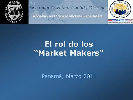 "Sovereign Asset and Liability Division Monetary and Capital Markets Department El rol do los ""Market Makers"" Panamá, Marzo 2011."