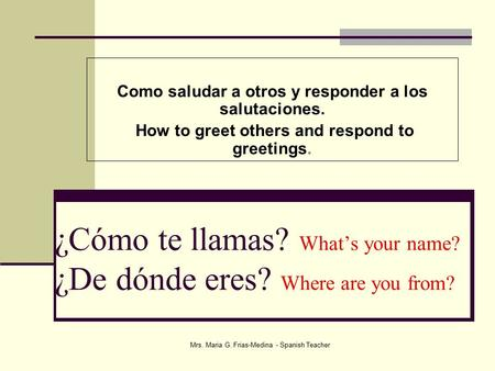 ¿Cómo te llamas? What's your name? ¿De dónde eres? Where are you from? Como saludar a otros y responder a los salutaciones. How to greet others and respond.