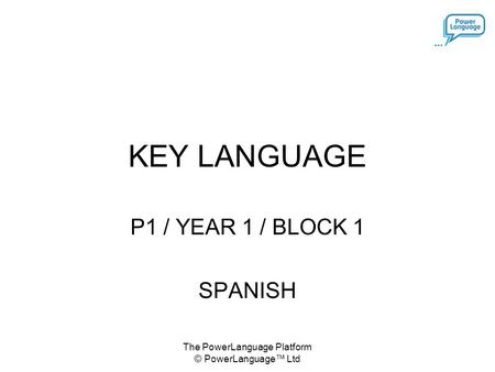 The PowerLanguage Platform © PowerLanguage™ Ltd KEY LANGUAGE P1 / YEAR 1 / BLOCK 1 SPANISH.