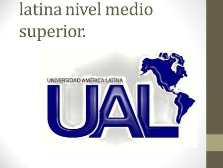 Universidad de America latina nivel medio superior.