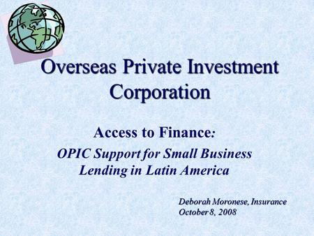 Overseas Private Investment Corporation Access to Finance : OPIC Support for Small Business Lending in Latin America Deborah Moronese, Insurance October.