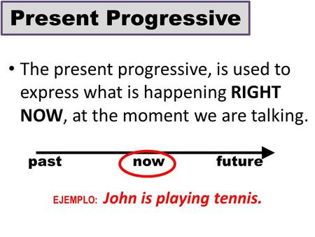 The present progressive, is used to express what is happening RIGHT NOW, at the moment we are talking. past now future EJEMPLO: John is playing tennis.