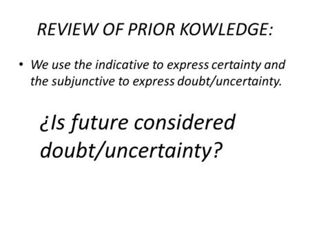 REVIEW OF PRIOR KOWLEDGE: We use the indicative to express certainty and the subjunctive to express doubt/uncertainty. ¿Is future considered doubt/uncertainty?