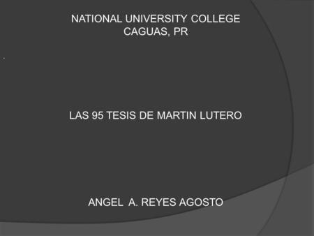 . NATIONAL UNIVERSITY COLLEGE CAGUAS, PR LAS 95 TESIS DE MARTIN LUTERO ANGEL A. REYES AGOSTO.