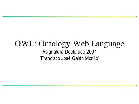 OWL: Ontology Web Language Asignatura Doctorado 2007 (Francisco José Galán Morillo)
