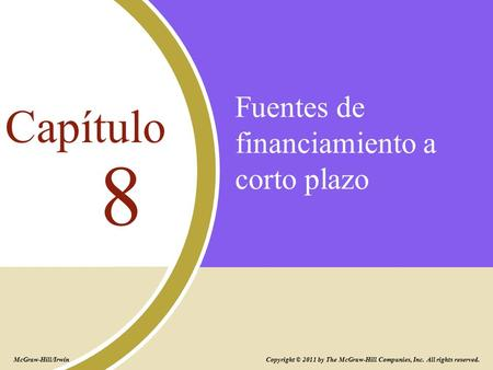 Fuentes de financiamiento a corto plazo 8 Capítulo Copyright © 2011 by The McGraw-Hill Companies, Inc. All rights reserved. McGraw-Hill/Irwin.