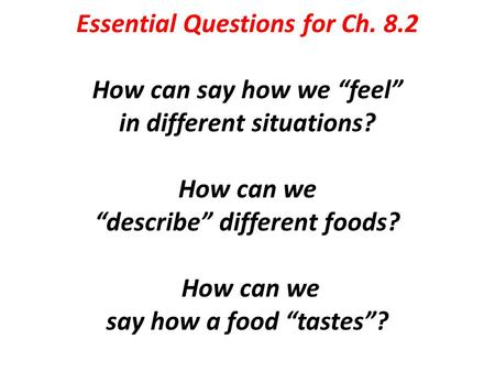 "Essential Questions for Ch. 8.2 How can say how we ""feel"" in different situations? How can we ""describe"" different foods? How can we say how a food ""tastes""?"