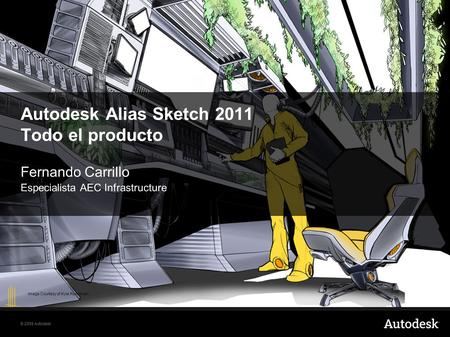 © 2008 Autodesk Autodesk Alias Sketch 2011 Todo el producto Fernando Carrillo Especialista AEC Infrastructure Image Courtesy of Kyle Runciman.