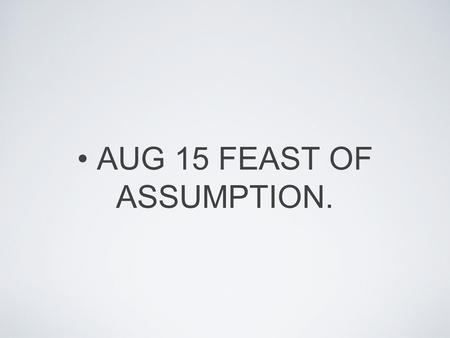 AUG 15 FEAST OF ASSUMPTION.. MARY'S ASCENDING TO HEAVEN. This holiday is celebrating the religious belief of the day when Mary dies and arrives into heaven.