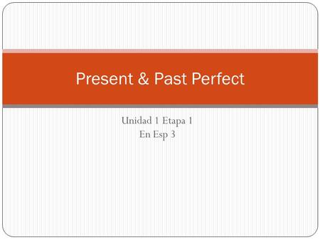 Unidad 1 Etapa 1 En Esp 3 Present & Past Perfect.