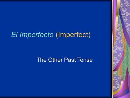 El Imperfecto (Imperfect) The Other Past Tense. Los objectivos Understand how to conjugate regular verbs into the imperfect tense Understand how to conjugate.