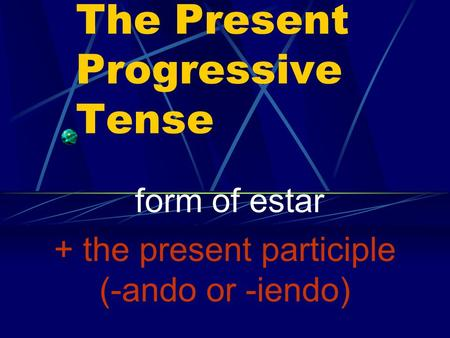 The Present Progressive Tense form of estar + the present participle (-ando or -iendo)