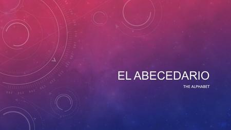 EL ABECEDARIO THE ALPHABET. VERY INTERESTING… The Spanish alphabet, with 27 letters, is the same as the English alphabet with the addition of the ñ. It.