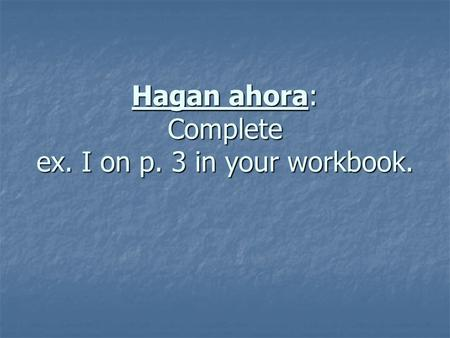 Hagan ahora: Complete ex. I on p. 3 in your workbook.