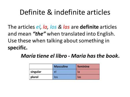 "Definite & indefinite articles The articles el, la, los & las are definite articles and mean ""the"" when translated into English. Use these when talking."