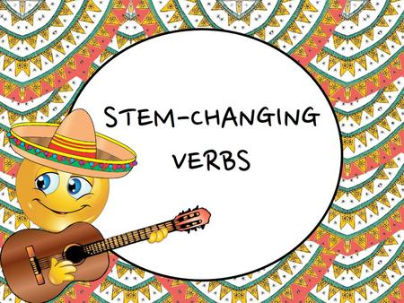 Stem- Changing Verbs. Stem-changing verb Stem-Changing Verb (a.k.a. Stem-changer): a verb that experiences a CHANGE in the STEM during conjugation.