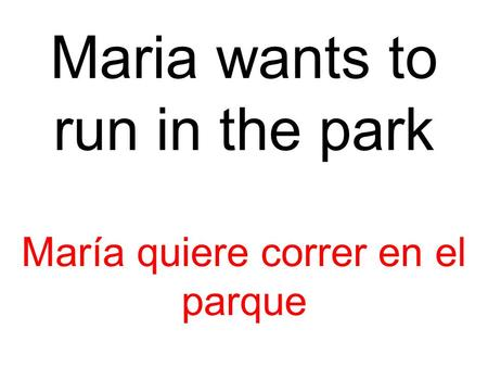 Maria wants to run in the park María quiere correr en el parque.