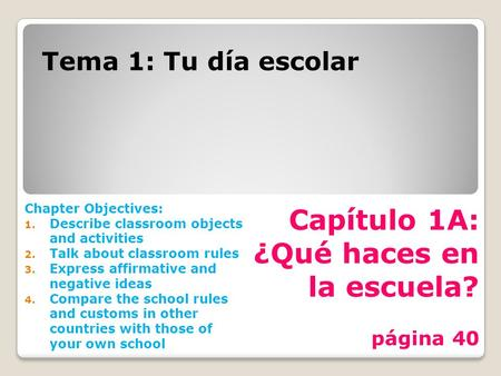 Capítulo 1A: ¿Qué haces en la escuela? página 40 Tema 1: Tu día escolar Chapter Objectives: 1. Describe classroom objects and activities 2. Talk about.