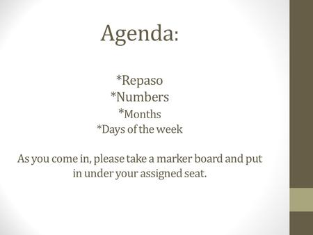 Agenda : *Repaso *Numbers * Months *Days of the week As you come in, please take a marker board and put in under your assigned seat.