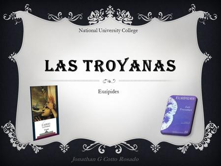 LAS TROYANAS Jonathan G Cotto Rosado Eurípides National University College.