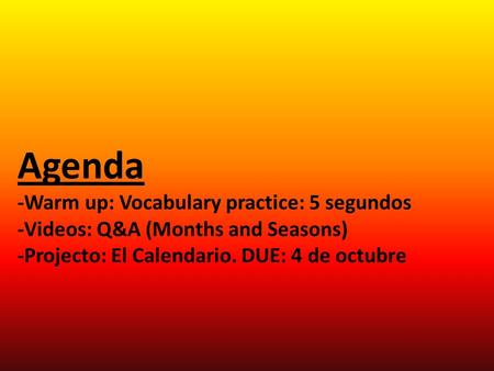Agenda -Warm up: Vocabulary practice: 5 segundos -Videos: Q&A (Months and Seasons) -Projecto: El Calendario. DUE: 4 de octubre.