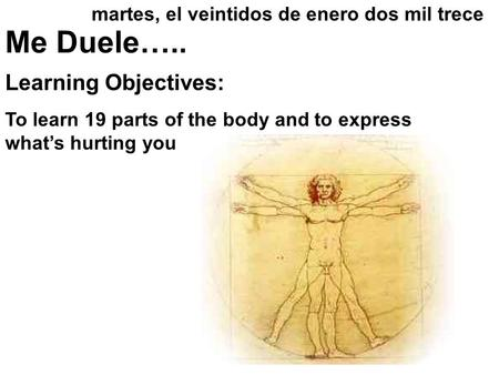 Me Duele….. Learning Objectives: To learn 19 parts of the body and to express what's hurting you martes, el veintidos de enero dos mil trece.
