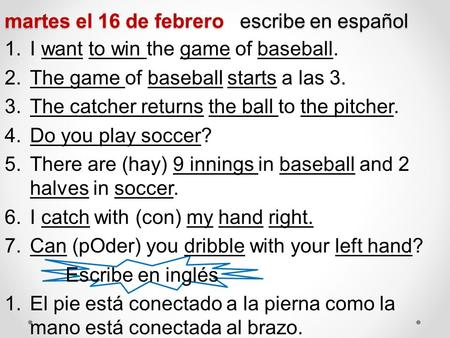 Martes el 16 de febrero escribe en español 1.I want to win the game of baseball. 2.The game of baseball starts a las 3. 3.The catcher returns the ball.