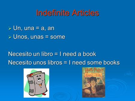 Indefinite Articles  Un, una = a, an  Unos, unas = some Necesito un libro = I need a book Necesito unos libros = I need some books.