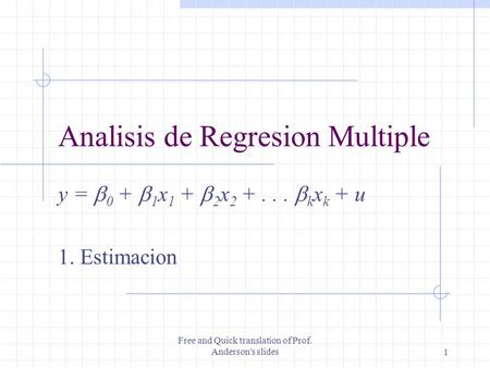 Free and Quick translation of Prof. Anderson's slides1 Analisis de Regresion Multiple y =  0 +  1 x 1 +  2 x 2 +...  k x k + u 1. Estimacion.