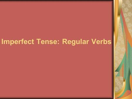 Imperfect Tense: Regular Verbs. You have already learned to talk about completed actions in the past using the preterite tense. Ayer Rafael patinó y Mónica.