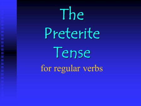 The Preterite Tense The Preterite Tense for regular verbs.